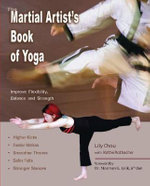 The Martial Arts Book of Yoga : Improve Flexibility, Balance and Strength for Higher Kicks, FFaster Strikes, Smoother Throws, Safer Falls, and Stronger Stances - Lily Chou