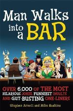 Man Walks Into a Bar : Over 6,000 of the Most Hilarious Jokes, Funniest Insults and Gut-Busting One-Liners - Stephen Arnott