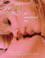 365 Erotic Secrets for Sensational Sex : The Ultimate Guide to Sexual Fantasy - Dr Pam Spurr