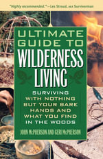 Ultimate Guide to Wilderness Living : Surviving with Nothing But Your Bare Hands and What You Find in the Woods - John McPherson