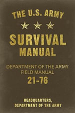 The U.S. Army Survival Manual : Department of the Army Field Manual 21-76 - United States Army