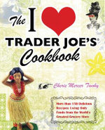 The I Love Trader Joe's Cookbook : More Than 150 Delicious Recipes Using Only Foods from the World's Greatest Grocery Store - Cherie Mercer Twohy