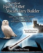 The Unofficial Harry Potter Vocabulary Builder : Learn the 3,000 Hardest Words from All Seven Books and Enjoy the Series More - Sayre Van Young