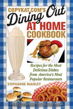 Copykat.Com's Dining Out at Home Cookbook : Recipes for the Most Delicious Dishes from America's Most Popular Restaurants - Stephanie Manley