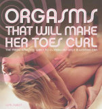 Orgasms That Will Make Her Toes Curl : The Many Amazing Ways to Climax -- as Only a Woman Can - Lisa Sweet