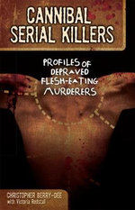 Cannibal Serial Killers : Profiles of Depraved Flesh-eating Murderers - Christopher Berry-Dee