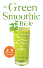 The Green Smoothie Bible : 300 Delicious Recipes - Kristine Miles