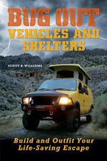 Bug Out Vehicles and Shelters : Build and Outfit Your Life-Saving Escape - Scott B. Williams