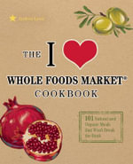 The I Love Whole Foods Market Cookbook : 150 Natural and Organic Meals That - Andrea Lynn