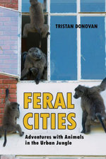 Feral Cities : Adventures with Animals in the Urban Jungle - Tristan Donovan