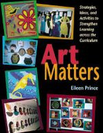 Art Matters : Strategies, Ideas, and Activities to Strengthen Learning Across the Curriculum - Eileen S. Prince