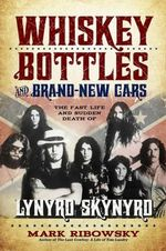 Whiskey Bottles and Brand-New Cars : The Fast Life and Sudden Death of Lynyrd Skynyrd - Mark Ribowsky
