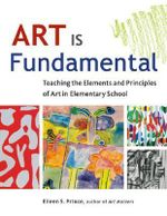 Art is Fundamental : Teaching the Elements and Principles of Art in Elementary School - Eileen S. Prince