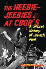 The Heebie-Jeebies at CBGB's : A Secret History of Jewish Punk - Steven Lee Beeber