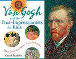 Van Gogh & the Post-Impressionists for Kids : Their Lives & Ideas, 21 Activities - Carol Sabbeth