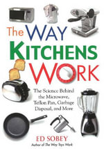 Way Kitchens Work : The Science Behind the Microwave, Teflon Pan, Garbage Disposal, and More - Ed Sobey