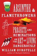 Absinthe & Flamethrowers : Projects and Ruminations on the Art of Living Dangerously - William Gurstelle