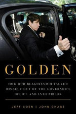 Golden : How Rod Blagojevich Talked Himself Out of the Governor's Office & into Prison - Jeff Coen
