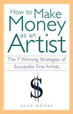 How to Make Money as an Artist : The 7 Winning Strategies of Successful Fine Artists - Sean Moore