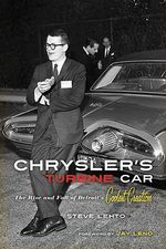 Chrysler's Turbine Car : The Rise & Fall of Detroit's Coolest Creation - Steve Lehto