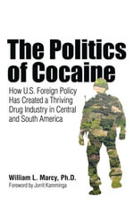The Politics of Cocaine : How U.S. Foreign Policy Has Created a Thriving Drug Industry in Central and South America - William L. Marcy