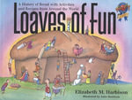 Loaves of Fun : A History of Bread with Activities and Recipes from Around the World - Elizabeth Harbison