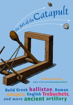 The Art of the Catapult : Build Greek Ballistae, Roman Onagers, English Trebuchets, and More Ancient Artillery - William Gurstelle