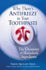 Why There's Antifreeze in Your Toothpaste : The Chemistry of Household Ingredients - Simon Quellen Quellen Field