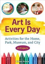 Art Is Every Day : Activities for the Home, Park, Museum, and City - Eileen S Prince