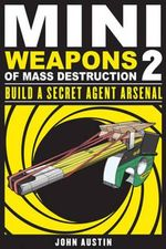Mini Weapons of Mass Destruction 2 : Build a Secret Agent Arsenal - John Austin