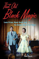 That Old Black Magic : Louis Prima, Keely Smith, and the Golden Age of Las Vegas - Tom Clavin