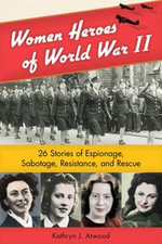 Women Heroes of World War II : 26 Stories of Espionage, Sabotage, Resistance, and Rescue - Kathryn J. Atwood