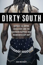 Dirty South : Outkast, Lil Wayne, Soulja Boy, and the Southern Rappers Who Reinvented Hip-Hop - Ben Westhoff