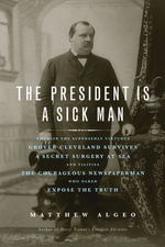 The President Is a Sick Man : Wherein the Supposedly Virtuous Grover Cleveland Survives a Secret Surgery at Sea and Vilifies the Courageous Newspaperma - Matthew Algeo