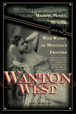 Wanton West : Madams, Money, Murder, and the Wild Women of Montana's Frontier - Lael Morgan