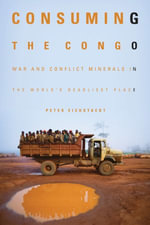 Consuming the Congo : War and Conflict Minerals in the World's Deadliest Place - Peter H. Eichstaedt