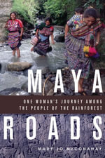 Maya Roads : One Woman's Journey Among the People of the Rainforest - Mary Jo McConahay
