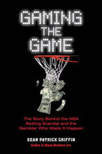 Gaming the Game : The Story of the NBA Betting Scandal and the Gambler Who Made It Happen - Sean Patrick Griffin