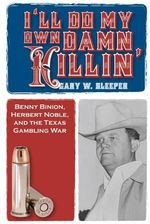 I'll Do My Own Damn Killin' : Benny Binion, Herbert Noble, and the Texas Gambling War - Gary W. Sleeper