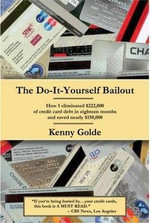 Do-It-Yourself Bailout : How I Eliminated $222,000 of Credit Card Debt in Eighteen Months and Saved Nearly $150,000 - Kenny Golde