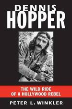 Dennis Hopper : The Wild Ride of a Hollywood Rebel - Peter L. Winkler