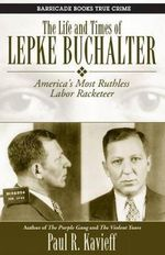 The Life and Times of Lepke Buchalter : America's Most Ruthless Labor Racketeer - Paul R Kavieff