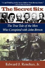 The Secret Six : True Tales of the Men Who Conspired with John Brown - Edward J. Renehan