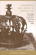 Inheriting the Crown in Jewish Law : The Struggle for Rabbinic Compensation, Tenure, and Inheritance Rights - Jeffrey I. Roth