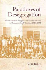 Paradoxes of Desegregation : African American Struggles for Educational Equity in Charleston, South Carolina, 1926-1972 - R. Scott Baker