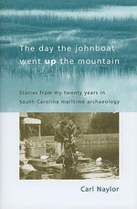 The Day the Johnboat Went Up the Mountain : Stories from My Twenty Years in South Carolina Maritime Archaeology - Carl Naylor