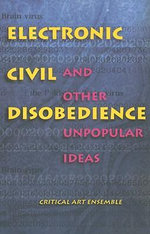 Electronic Civil Disobedience : And Other Unpopular Ideas - Critical Art Ensemble