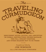 The Traveling Curmudgeon : Irreverent Notes, Quotes, and Anecdotes on Dismal Destinations, Excess Baggage, the Full Upright Position, and Other Reasons Not to Go There, from a Distinguished Array of Testy Travelers - Jon Winokur