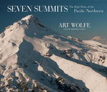 Seven Summits : The High Peaks of the Pacific Northwest - Art Wolfe