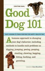 Good Dog 101 : Easy Lessons to Train Your Dog the Happy, Healthy Way - Christine Dahl